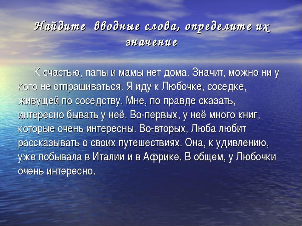 Найдите вводные слова, определите их значение К счастью, папы и мамы нет дома...