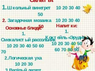 Салаты: 1.Школьный винегрет 10 20 30 40 50 2. Загадочная мозаика 10 20 30 40