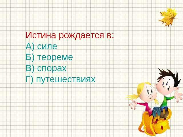 Истина рождается в: А) силе Б) теореме В) спорах Г) путешествиях