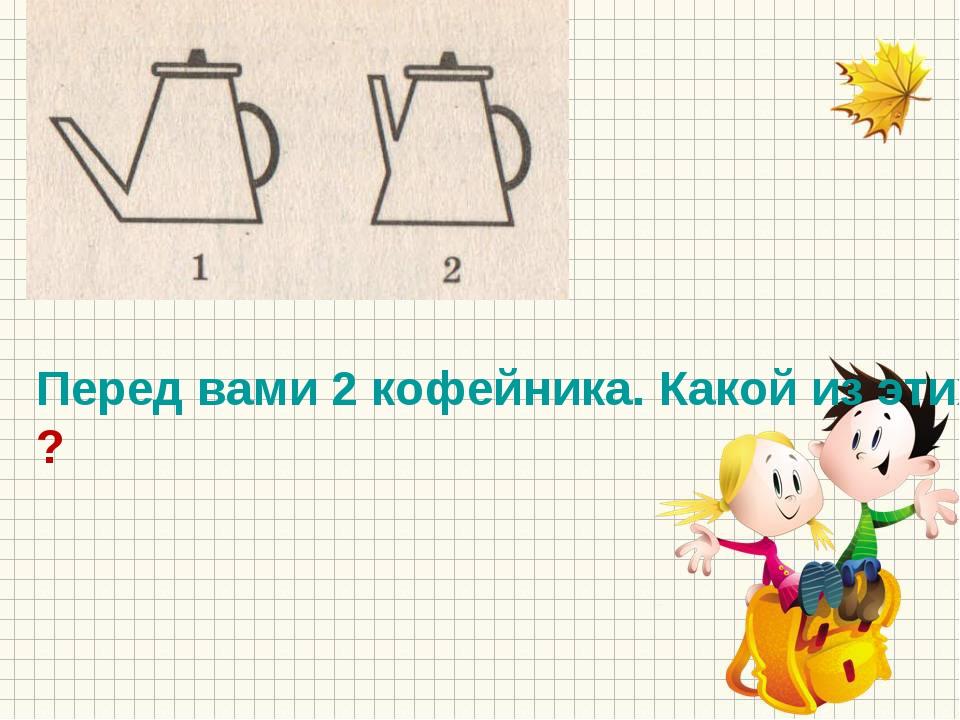 Перед вами 2 кофейника. Какой из этих кофейников вмещает больше жидкости?