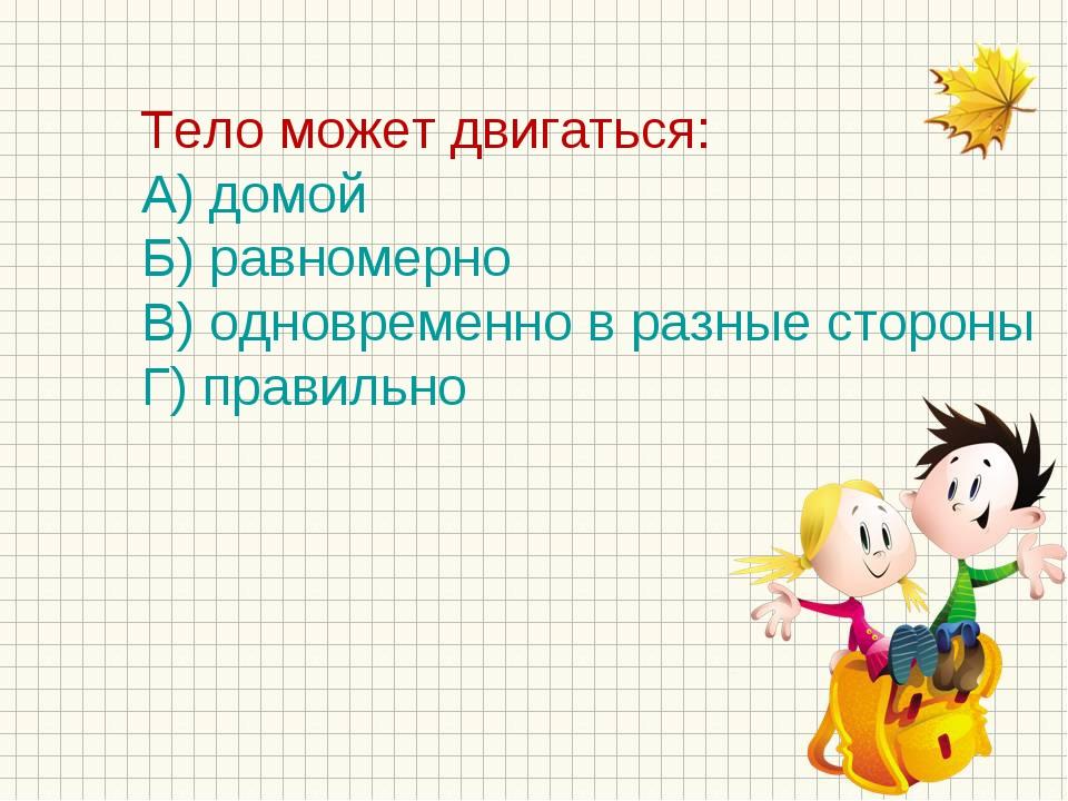 Тело может двигаться: А) домой Б) равномерно В) одновременно в разные стороны...