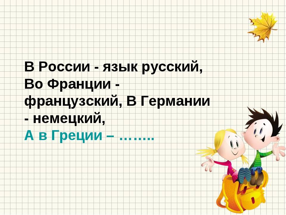 В России - язык русский, Во Франции - французский, В Германии - немецкий, А в...