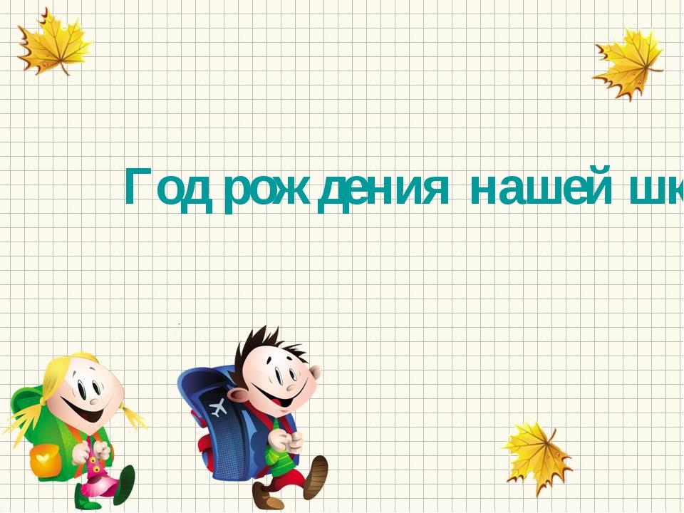 Год рождения нашей школы