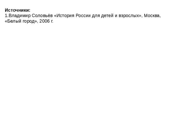 Источники: 1.Владимир Соловьёв «История России для детей и взрослых», Москва,...