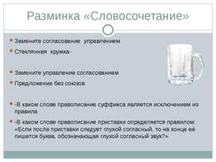 Разминка «Словосочетание» Замените согласование управлением Стеклянная кружка