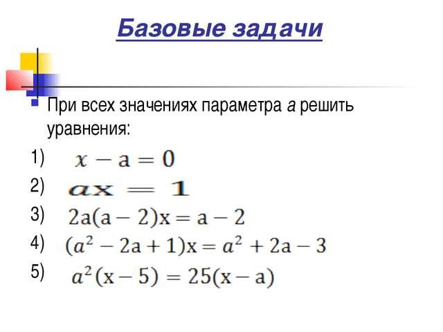 Базовые задачи При всех значениях параметра а решить уравнения: 1) 2) 3) 4) 5)