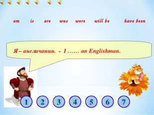 Я – англичанин. - I …… an Englishman. am is are was were will be have been 1