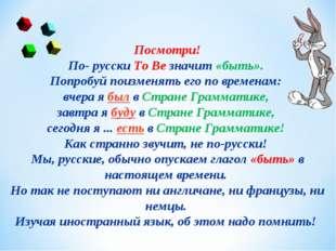 Посмотри! По- русскиTo Вeзначит«быть». Попробуй поизменять его по времена