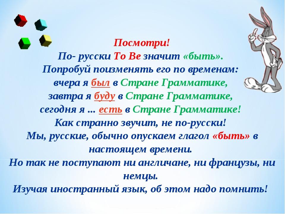 Посмотри! По- русскиTo Вeзначит«быть». Попробуй поизменять его по времена...