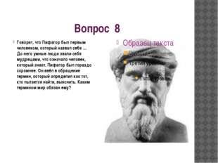 Вопрос 8 Говорят, что Пифагор был первым человеком, который назвал себя … До