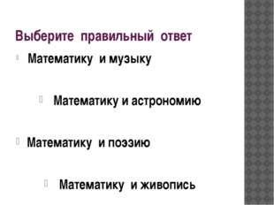 Выберите правильный ответ Математику и музыку Математику и астрономию Математ