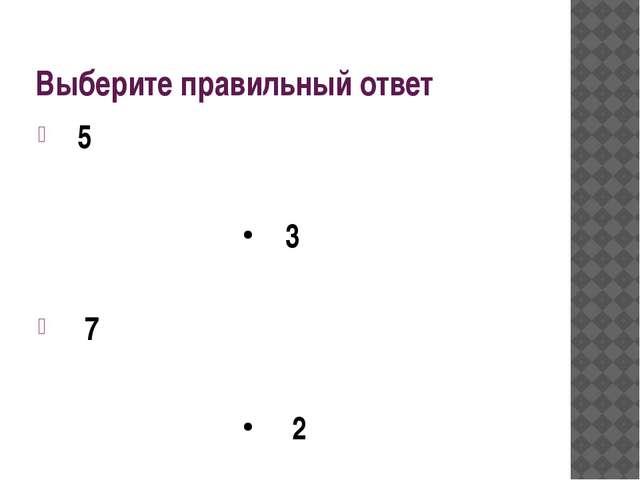 Выберите правильный ответ 5 3 7 2