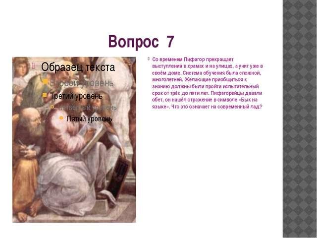 Вопрос 7 Со временем Пифагор прекращает выступления в храмах и на улицах, а у...