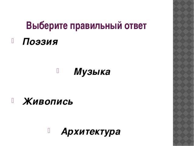 Выберите правильный ответ Поэзия Музыка Живопись Архитектура
