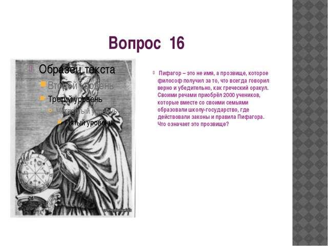 Вопрос 16 Пифагор – это не имя, а прозвище, которое философ получил за то, чт...