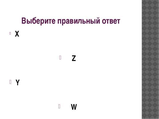 Выберите правильный ответ X Z Y W