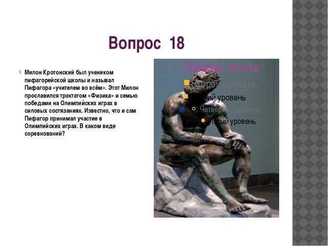 Вопрос 18 Милон Кротонский был учеником пифагорейской школы и называл Пифагор...