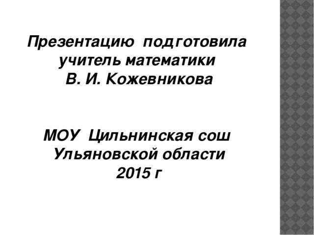 Презентацию подготовила учитель математики В. И. Кожевникова МОУ Цильнинская...