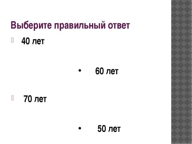 Выберите правильный ответ 40 лет 60 лет 70 лет 50 лет