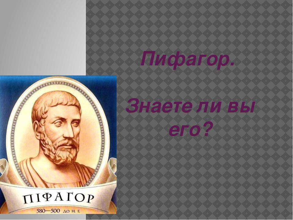 Пифагор. Знаете ли вы его?