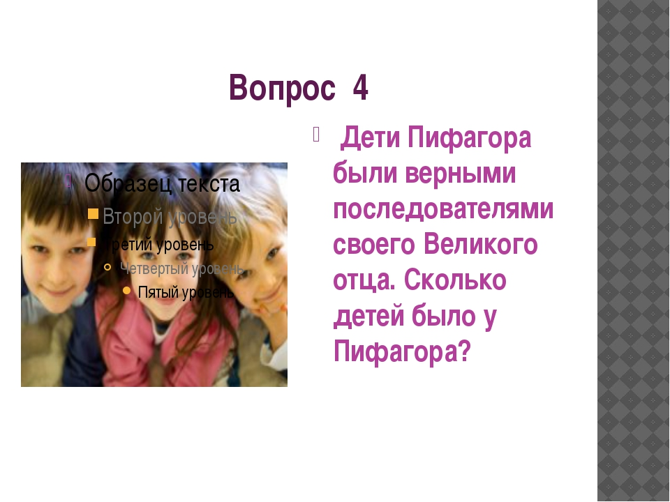 Вопрос 4 Дети Пифагора были верными последователями своего Великого отца. Ско...