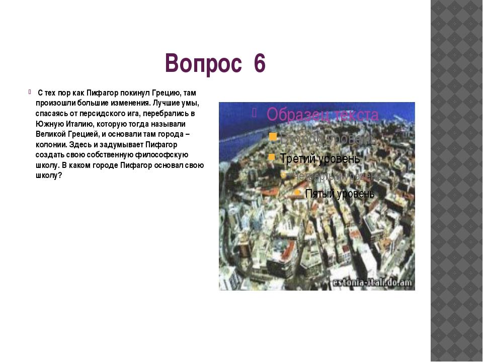 Вопрос 6 С тех пор как Пифагор покинул Грецию, там произошли большие изменени...