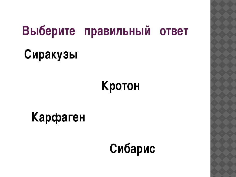 Выберите правильный ответ Сиракузы Кротон Карфаген Сибарис
