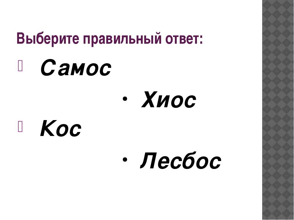 Выберите правильный ответ: Самос Хиос Кос Лесбос