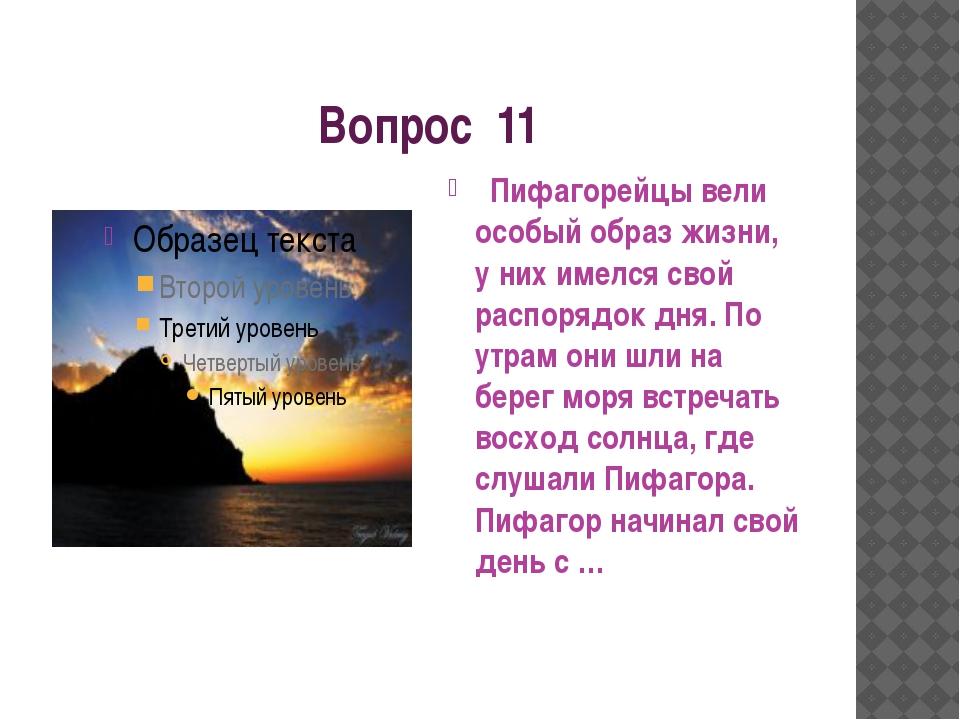 Вопрос 11 Пифагорейцы вели особый образ жизни, у них имелся свой распорядок д...