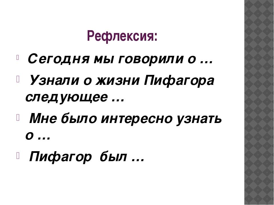 Рефлексия: Сегодня мы говорили о … Узнали о жизни Пифагора следующее … Мне бы...