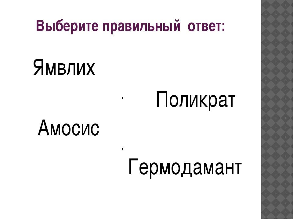 Выберите правильный ответ: Ямвлих Поликрат Амосис Гермодамант