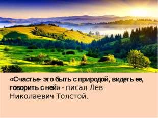 «Счастье- это быть с природой, видеть ее, говорить с ней» - писал Лев Никола