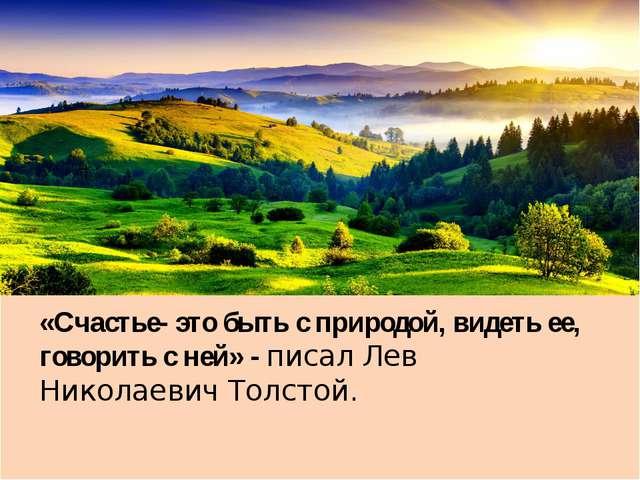 «Счастье- это быть с природой, видеть ее, говорить с ней» - писал Лев Никола...