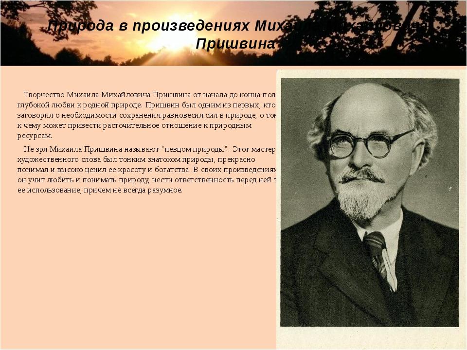 Творчество Михаила Михайловича Пришвина от начала до конца полно глубокой лю...