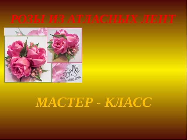 РОЗЫ ИЗ АТЛАСНЫХ ЛЕНТ МАСТЕР - КЛАСС