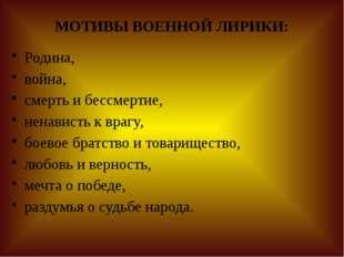 МОТИВЫ ВОЕННОЙ ЛИРИКИ: Родина, война, смерть и бессмертие, ненависть к врагу,
