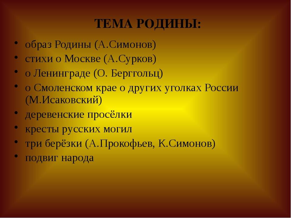 ТЕМА РОДИНЫ: образ Родины (А.Симонов) стихи о Москве (А.Сурков) о Ленинграде...