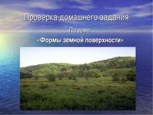 Проверка домашнего задания По теме «Формы земной поверхности»