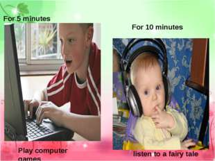 For 5 minutes Play computer games For 10 minutes listen to a fairy tale