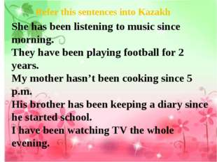 Refer this sentences into Kazakh She has been listening to music since mornin