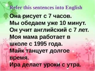 Refer this sentences into English Она рисует с 7 часов. Мы обедаем уже 10 мин