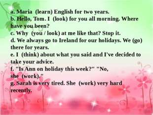 a. Maria  (learn) English for two years.  b. Hello, Tom. I  (look) for you al