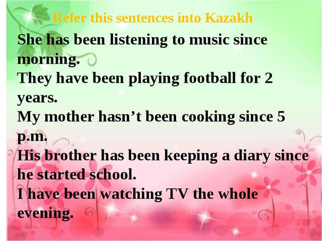 Refer this sentences into Kazakh She has been listening to music since mornin...