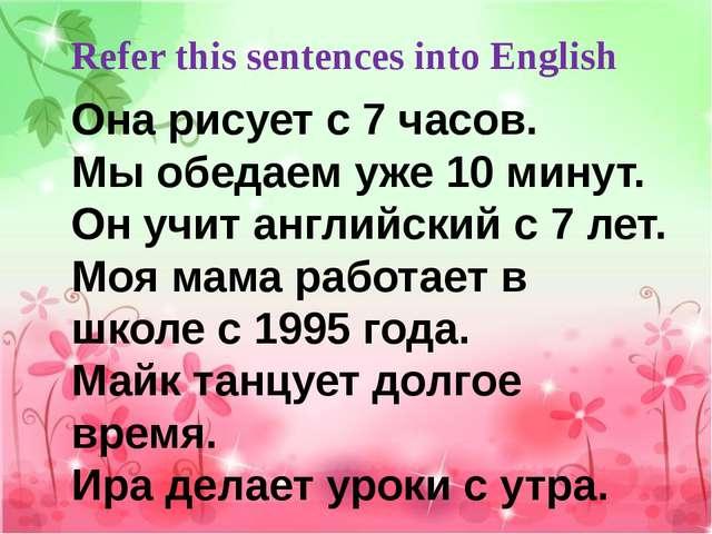 Refer this sentences into English Она рисует с 7 часов. Мы обедаем уже 10 мин...