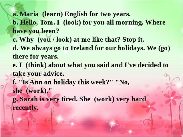 a. Maria  (learn) English for two years.  b. Hello, Tom. I  (look) for you al...