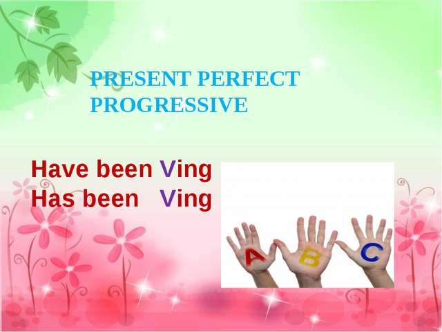Have been Ving Has been Ving PRESENT PERFECT PROGRESSIVE