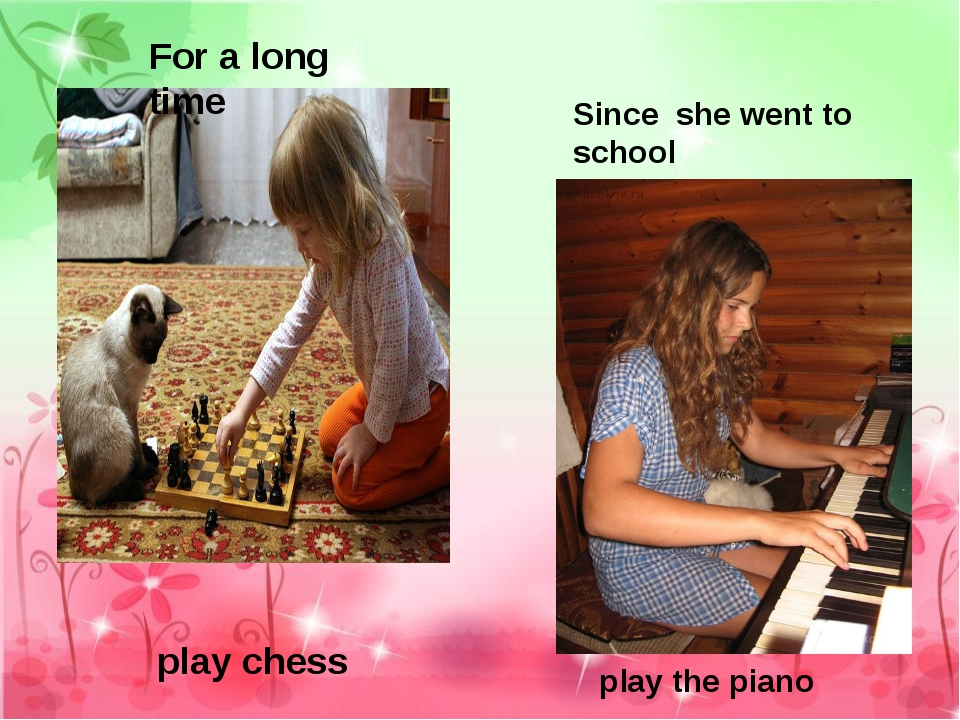 For a long time play chess Since she went to school play the piano