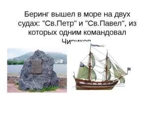 """Беринг вышел в море на двух судах: """"Св.Петр"""" и """"Св.Павел"""", из которых одним к"""