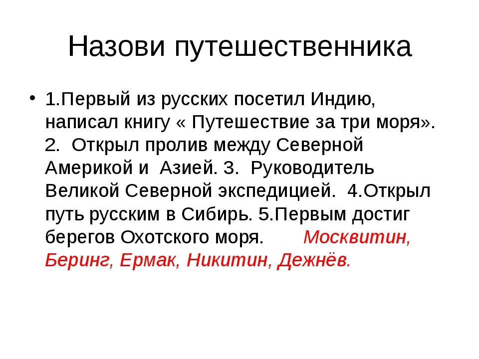 Назови путешественника 1.Первый из русских посетил Индию, написал книгу « Пут...