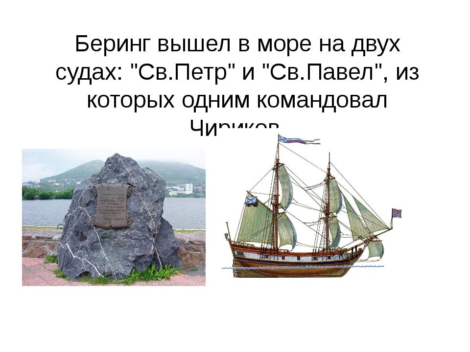"""Беринг вышел в море на двух судах: """"Св.Петр"""" и """"Св.Павел"""", из которых одним к..."""